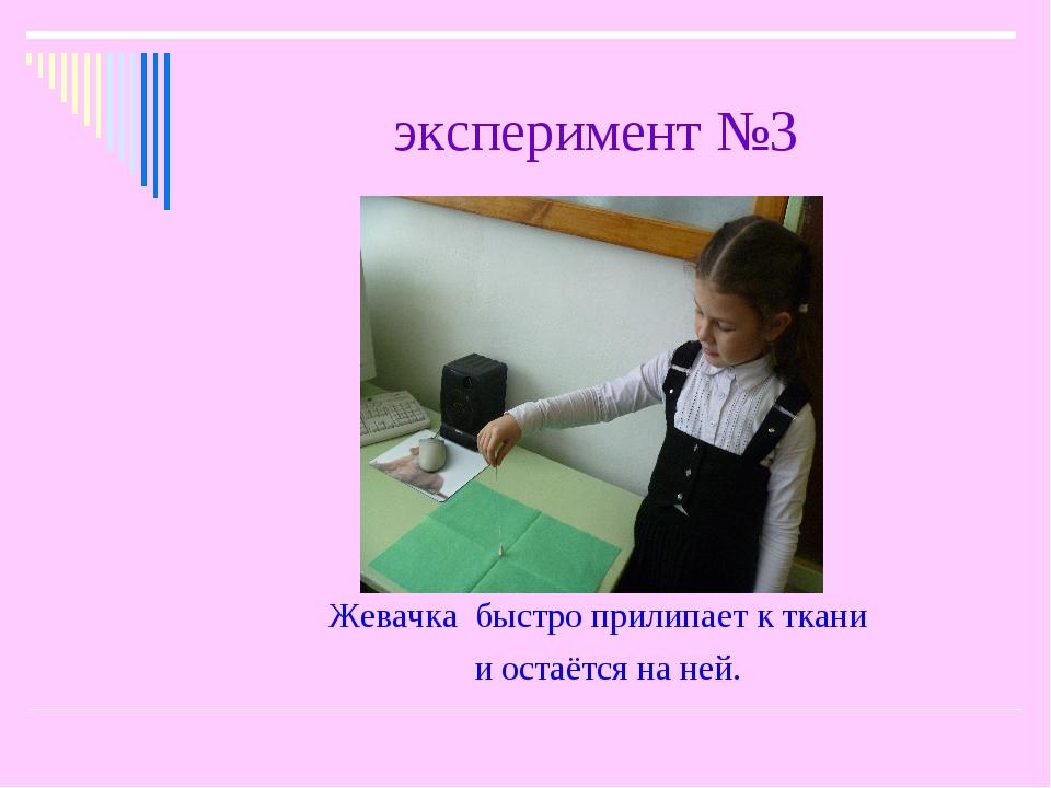 эксперимент №3 Жевачка быстро прилипает к ткани и остаётся на ней.