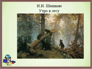 И.И. Шишкин Утро в лесу