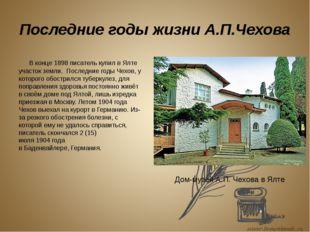 Последние годы жизни А.П.Чехова В конце 1898 писатель купил в Ялте участок з