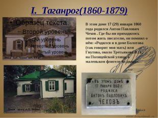 I. Таганрог(1860-1879) В этом доме 17 (29) января 1860 года родился Антон Пав