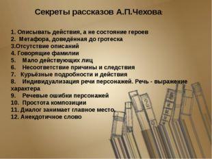 Секреты рассказов А.П.Чехова: 1. Описывать действия, а не состояние героев 2.