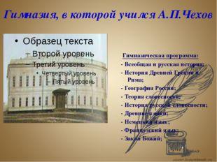 Гимназия, в которой учился А.П.Чехов Гимназическая программа: - Всеобщая и ру