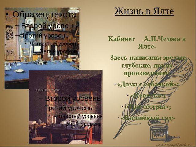 Жизнь в Ялте Кабинет А.П.Чехова в Ялте. Здесь написаны зрелые, глубокие, ярк...