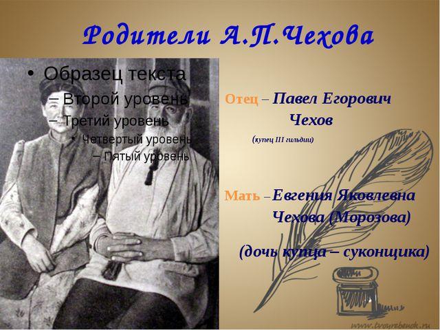 Родители А.П.Чехова Отец – Павел Егорович Чехов (купец III гильдии) Мать – Е...