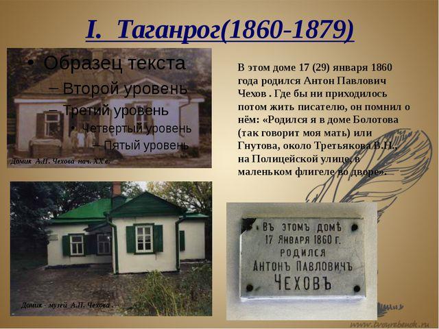 I. Таганрог(1860-1879) В этом доме 17 (29) января 1860 года родился Антон Пав...