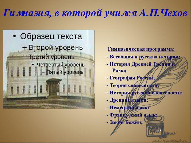 Гимназия, в которой учился А.П.Чехов Гимназическая программа: - Всеобщая и ру...