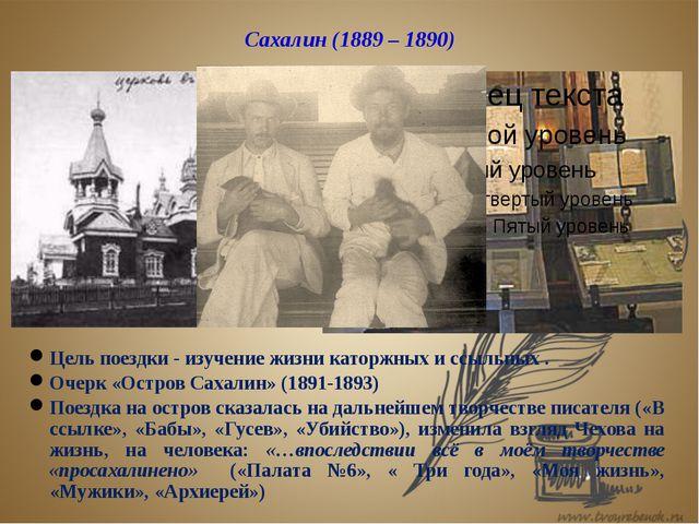 Сахалин (1889 – 1890) Цель поездки - изучение жизни каторжных и ссыльных . Оч...