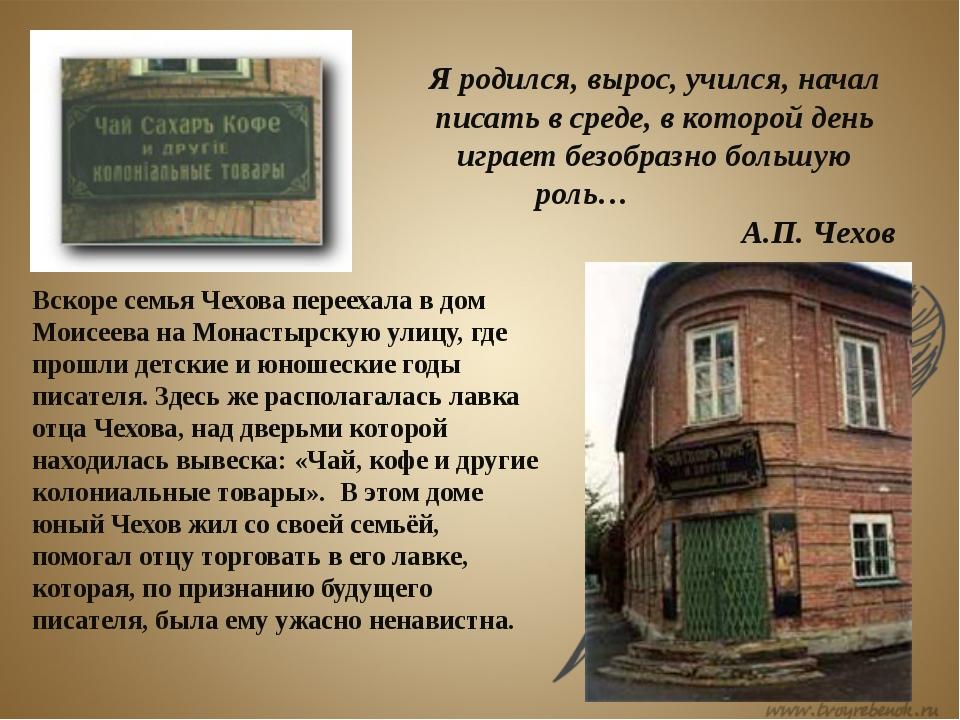 Вскоре семья Чехова переехала в дом Моисеева на Монастырскую улицу, где прошл...