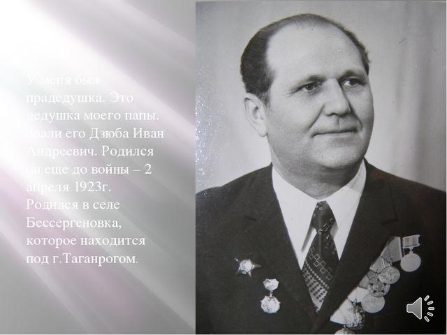 У меня был прадедушка. Это дедушка моего папы. Звали его Дзюба Иван Андреевич...