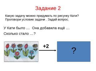 Задание 2 Какую задачу можно придумать по рисунку Кати? Проговори условие зад