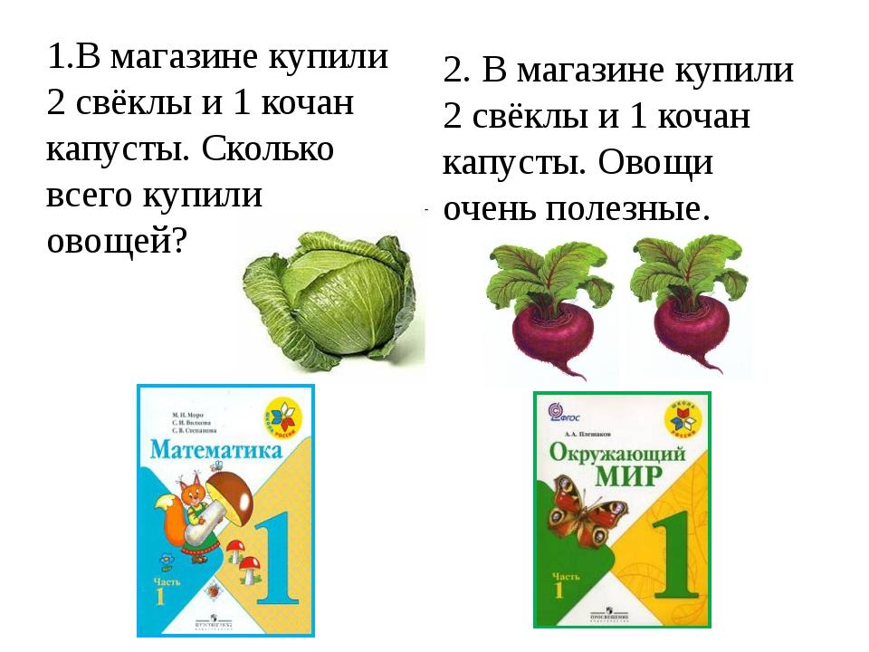 1.В магазине купили 2 свёклы и 1 кочан капусты. Сколько всего купили овощей?...