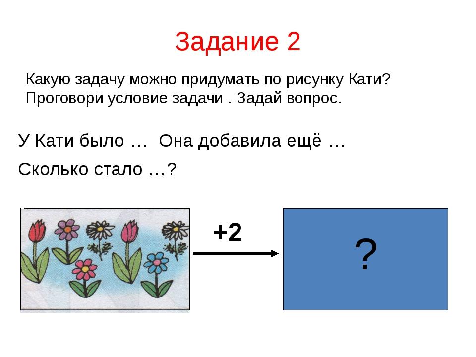 Задание 2 Какую задачу можно придумать по рисунку Кати? Проговори условие зад...