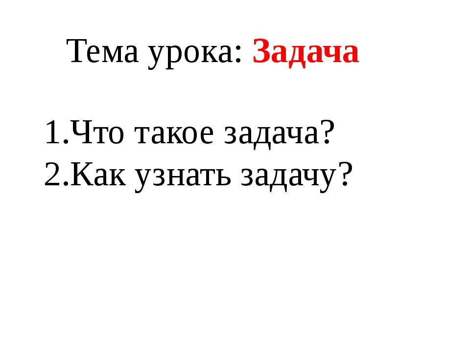1.Что такое задача? 2.Как узнать задачу? Тема урока: Задача