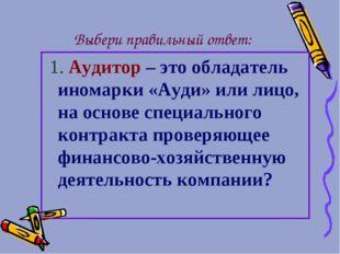 Выбери правильный ответ: 1. Аудитор – это обладатель иномарки «Ауди» или лицо
