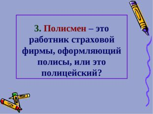 3. Полисмен – это работник страховой фирмы, оформляющий полисы, или это полиц