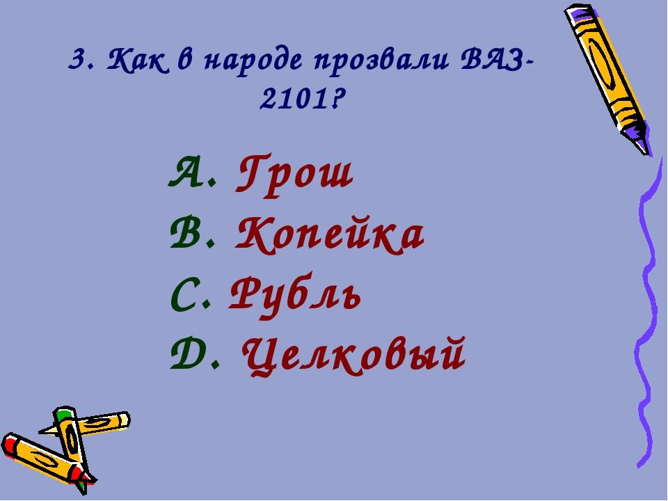 3. Как в народе прозвали ВАЗ-2101? Грош Копейка Рубль Целковый