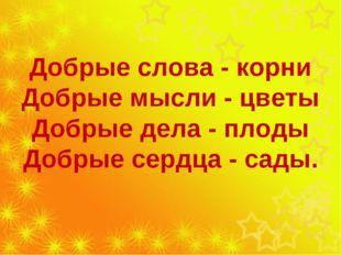 Добрые слова - корни Добрые мысли - цветы Добрые дела - плоды Добрые сердца