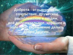 Доброта - отзывчивость, сочувствие, дружеское расположение к людям, всё полож