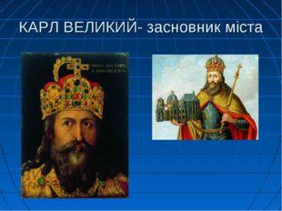 КАРЛ ВЕЛИКИЙ- засновник міста