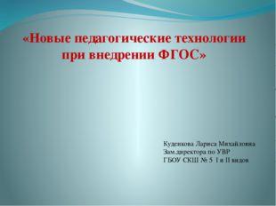 «Новые педагогические технологии при внедрении ФГОС» Куденкова Лариса Михайло