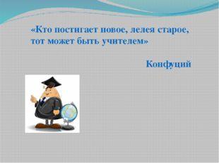 «Кто постигает новое, лелея старое, тот может быть учителем» Конфуций