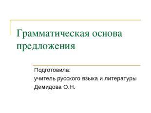 Грамматическая основа предложения Подготовила: учитель русского языка и литер