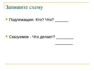 Запишите схему Подлежащее- Кто? Что? ______ Сказуемое - Что делает? ________
