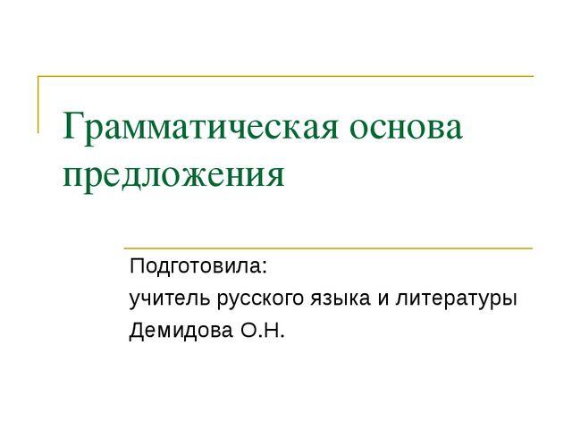 Грамматическая основа предложения Подготовила: учитель русского языка и литер...