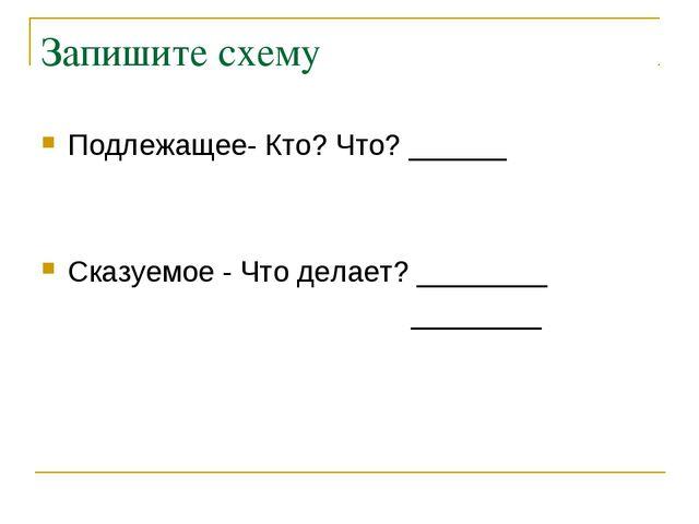 Запишите схему Подлежащее- Кто? Что? ______ Сказуемое - Что делает? ________...