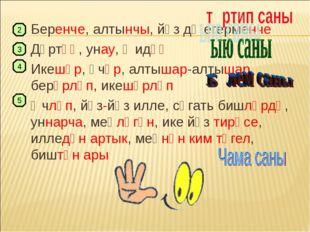 Беренче, алтынчы, йөз дә егерменче Дүртәү, унау, җидәү Икешәр, өчәр, алтышар-