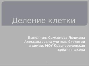 Деление клетки Выполнил: Самсонова Людмила Александровна учитель биологии и х