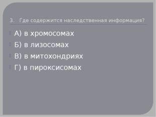 3. Где содержится наследственная информация? А) в хромосомах Б) в лизосомах В