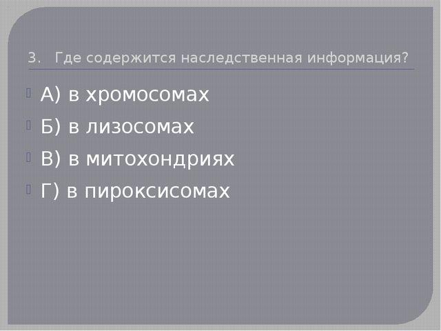 3. Где содержится наследственная информация? А) в хромосомах Б) в лизосомах В...