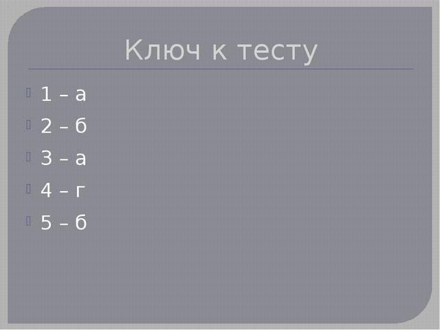 Ключ к тесту 1 – а 2 – б 3 – а 4 – г 5 – б