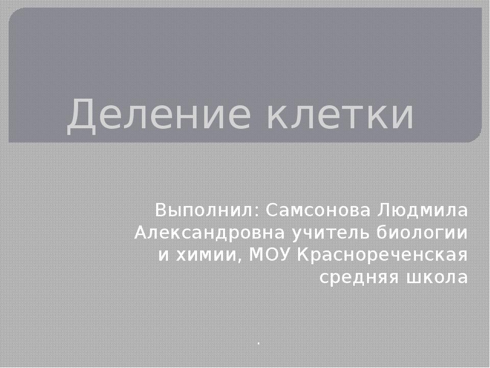 Деление клетки Выполнил: Самсонова Людмила Александровна учитель биологии и х...