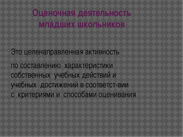 Оценочнаядеятельность младшихшкольников Этоцеленаправленнаяактивность п...
