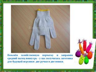 Возьмём хозяйственную перчатку и заправим средний палец вовнутрь - у нас полу