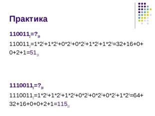 Практика 1100112=?10 1100112=1*25+1*24+0*23+0*22+1*21+1*20=32+16+0+0+2+1=5110