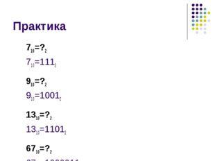 Практика 710=?2 710=1112 910=?2 910=10012 1310=?2 1310=11012 6710=?2 6710=100