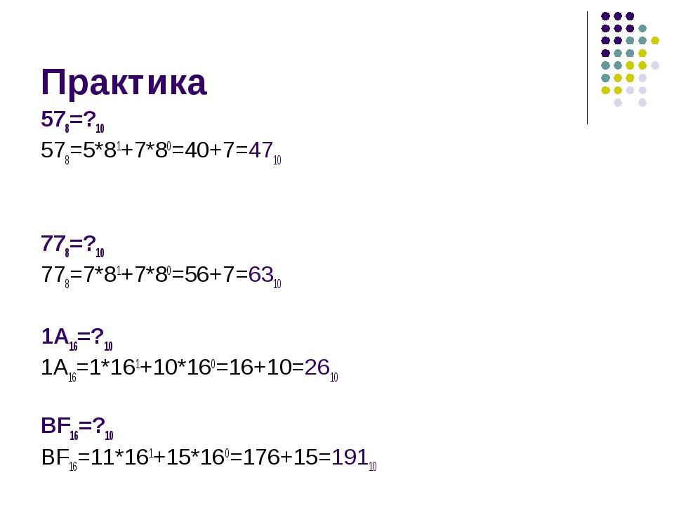 Практика 578=?10 578=5*81+7*80=40+7=4710 778=?10 778=7*81+7*80=56+7=6310 1А16...