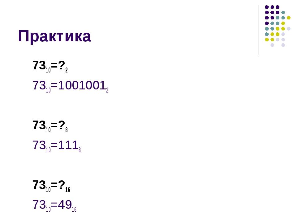 Практика 7310=?2 7310=10010012 7310=?8 7310=1118 7310=?16 7310=4916