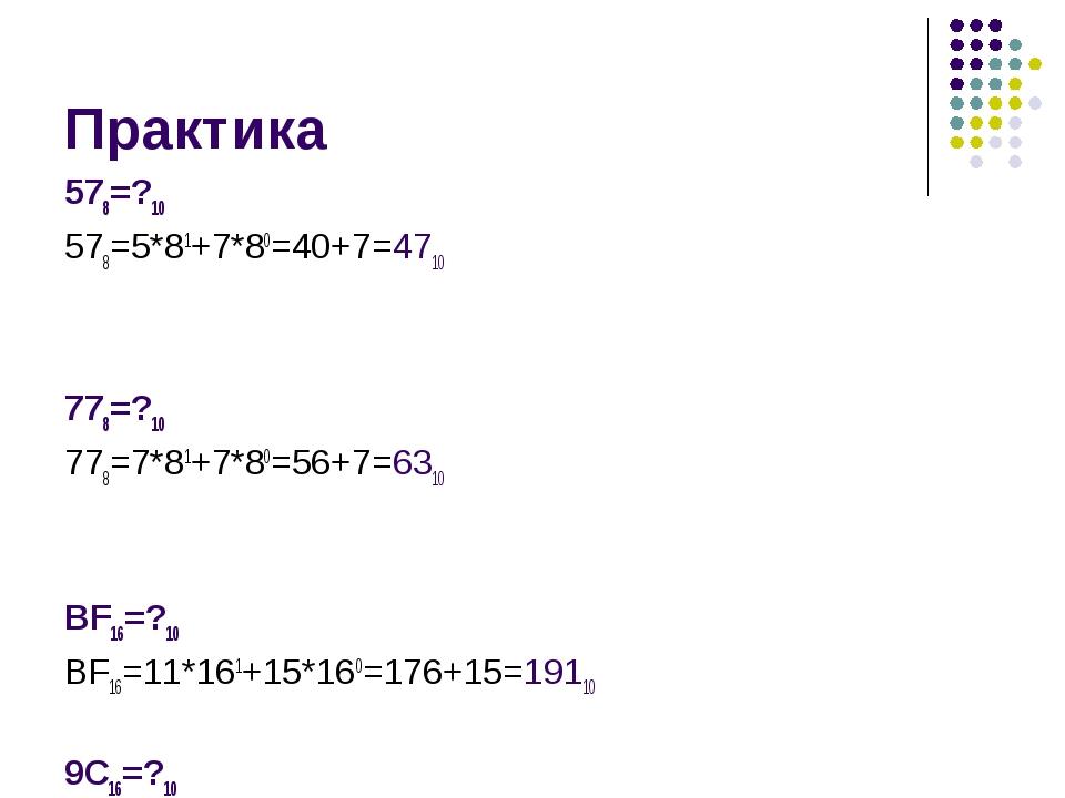 Практика 578=?10 578=5*81+7*80=40+7=4710 778=?10 778=7*81+7*80=56+7=6310 ВF16...