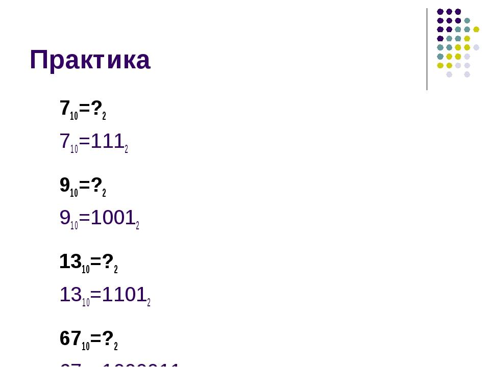 Практика 710=?2 710=1112 910=?2 910=10012 1310=?2 1310=11012 6710=?2 6710=100...
