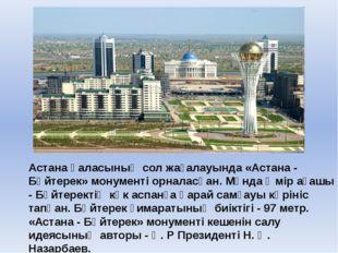 Астана қаласының сол жағалауында «Астана - Бәйтерек» монументі орналасқан. М
