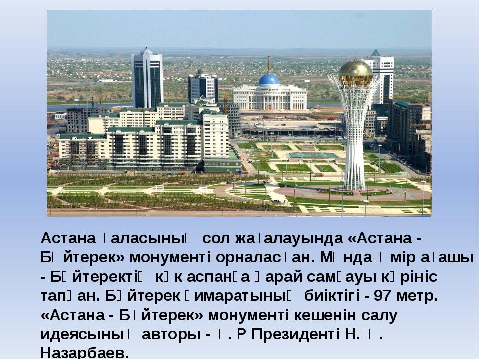 Астана қаласының сол жағалауында «Астана - Бәйтерек» монументі орналасқан. М...