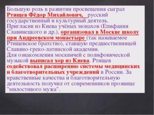 Большую роль в развитии просвещения сыграл Ртищев Фёдор Михайлович, русский г