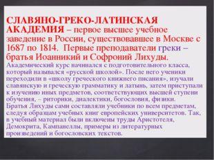СЛАВЯНО-ГРЕКО-ЛАТИНСКАЯ АКАДЕМИЯ – первое высшее учебное заведение в России,