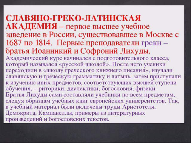 СЛАВЯНО-ГРЕКО-ЛАТИНСКАЯ АКАДЕМИЯ – первое высшее учебное заведение в России,...