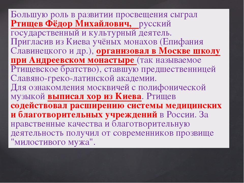 Большую роль в развитии просвещения сыграл Ртищев Фёдор Михайлович, русский г...