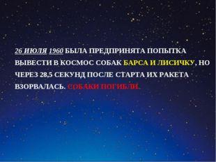 26 ИЮЛЯ 1960 БЫЛА ПРЕДПРИНЯТА ПОПЫТКА ВЫВЕСТИ В КОСМОС СОБАК БАРСА И ЛИСИЧКУ,